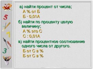 а) найти процент от числа; А % от Б Б ∙ 0,01А б) найти по проценту целую вел
