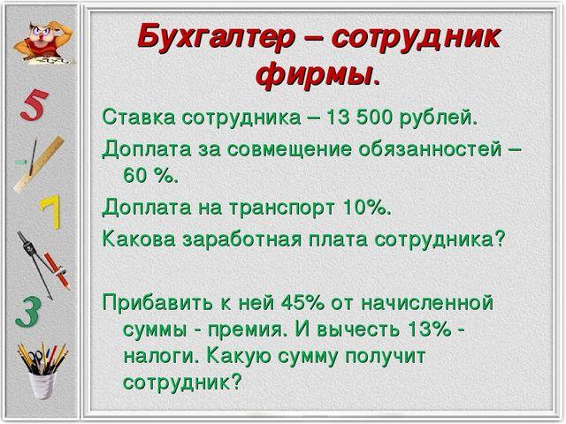 Бухгалтер – сотрудник фирмы. Ставка сотрудника – 13 500 рублей. Доплата за со...