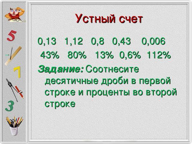Устный счет 0,13 1,12 0,8 0,43 0,006 43% 80% 13% 0,6% 112% Задание: Соотнесит...