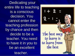 Dedicating your entire life to teaching is a conscious decision. You cannot