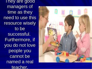 They are good managers of time as they need to use this resource wisely to be