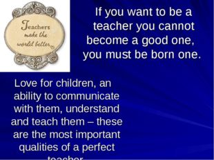 If you want to be a teacher you cannot become a good one, you must be born on