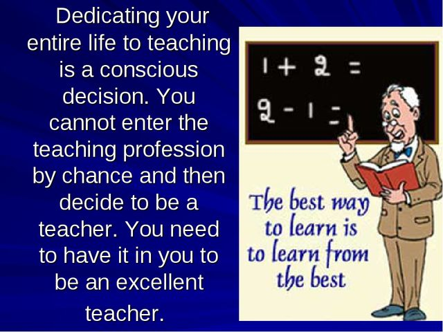 Dedicating your entire life to teaching is a conscious decision. You cannot...