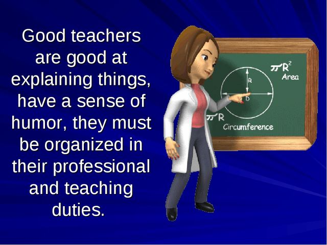 Good teachers are good at explaining things, have a sense of humor, they must...