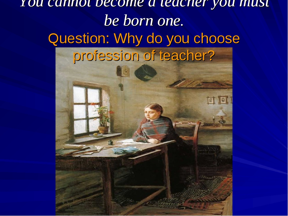 You cannot become a teacher you must be born one. Question: Why do you choose...