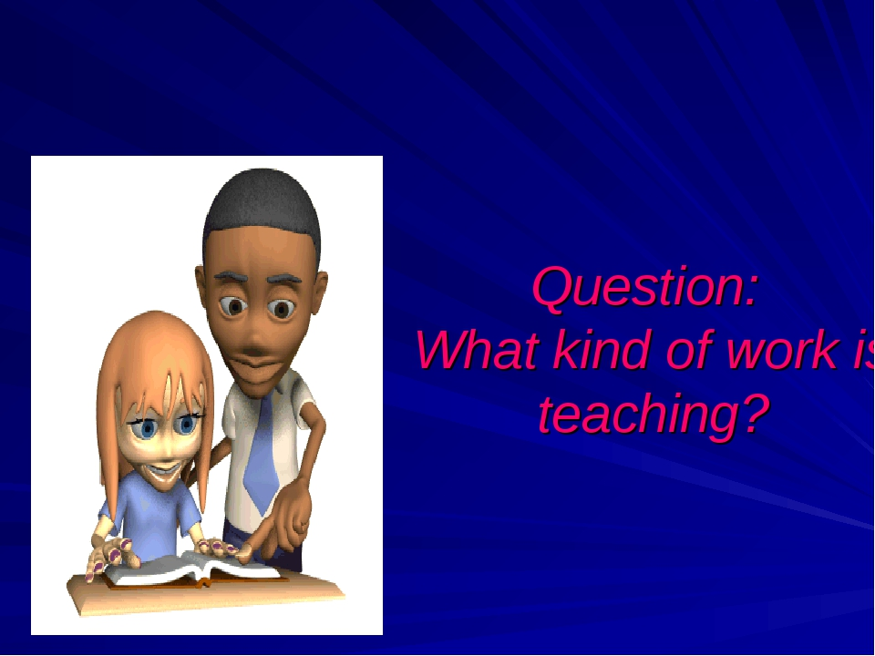 Question: What kind of work is teaching?