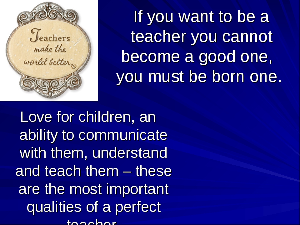 If you want to be a teacher you cannot become a good one, you must be born on...