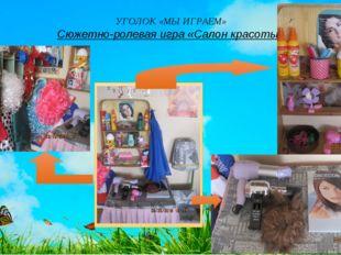 УГОЛОК «МЫ ИГРАЕМ» Сюжетно-ролевая игра «Салон красоты»