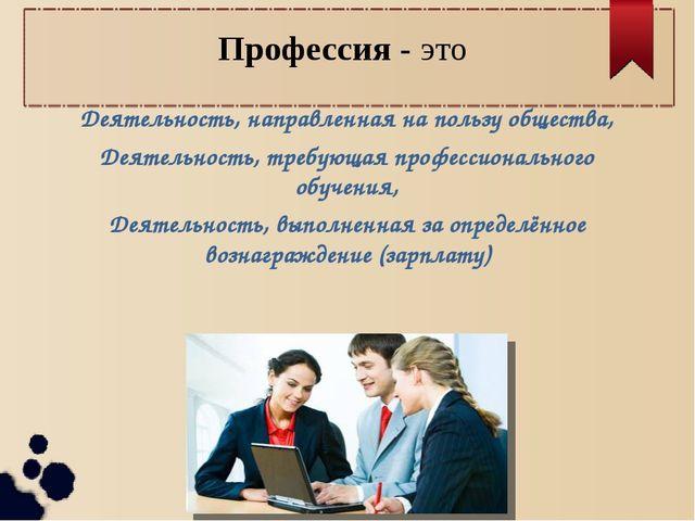 Профессия - это Деятельность, направленная на пользу общества, Деятельность,...