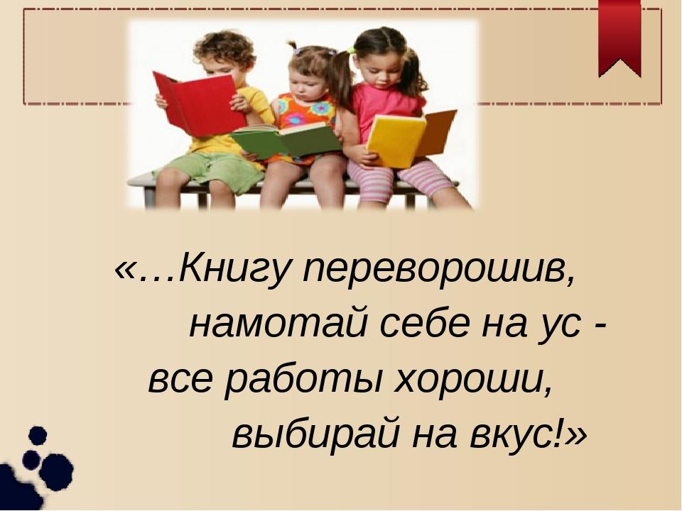«…Книгу переворошив, намотай себе на ус - все работы хороши, выбирай на вкус!»