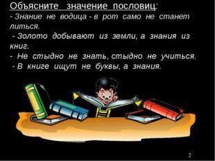 Объясните значение пословиц: - Знание не водица - в рот само не станет литьс
