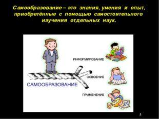 Самообразование – это знания, умения и опыт, приобретённые с помощью самостоя