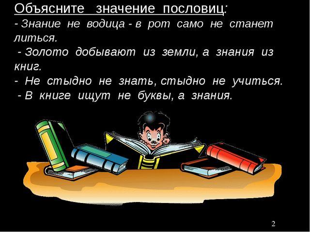 Объясните значение пословиц: - Знание не водица - в рот само не станет литьс...