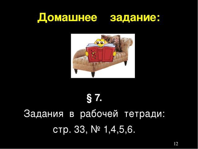 Домашнее задание: § 7. Задания в рабочей тетради: стр. 33, № 1,4,5,6.