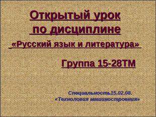 Открытый урок по дисциплине «Русский язык и литература» Группа 15-28ТМ Специа