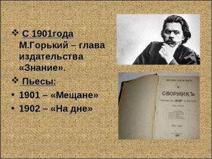 С 1901года М.Горький – глава издательства «Знание». Пьесы: 1901 – «Мещане» 1