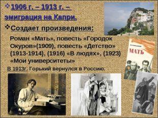 1906 г. – 1913 г. – эмиграция на Капри. Создает произведения: Роман «Мать», п