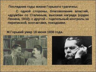Последние годы жизни Горького трагичны. С одной стороны, благоволение власте