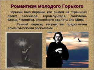 Романтизм молодого Горького Горький был первым, кто вывел на страницах своих