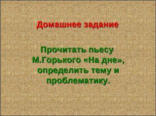 Домашнее задание Прочитать пьесу М.Горького «На дне», определить тему и проб