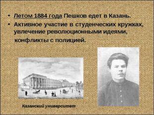 Летом 1884 года Пешков едет в Казань. Активное участие в студенческих кружках