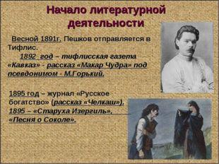 Начало литературной деятельности Весной 1891г. Пешков отправляется в Тифлис.