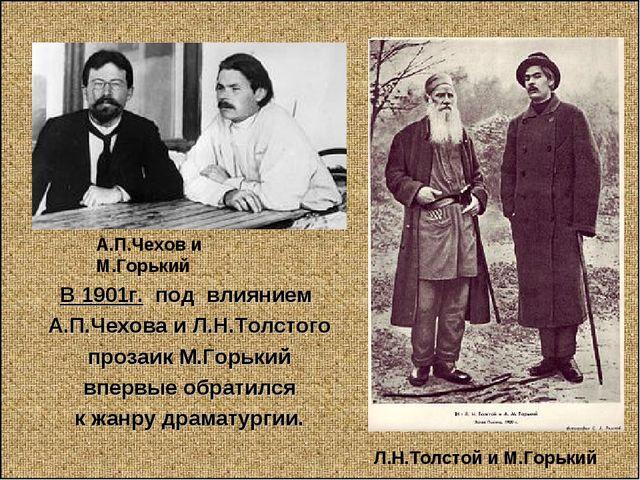 Л.Н.Толстой и М.Горький А.П.Чехов и М.Горький В 1901г. под влиянием А.П.Чехов...