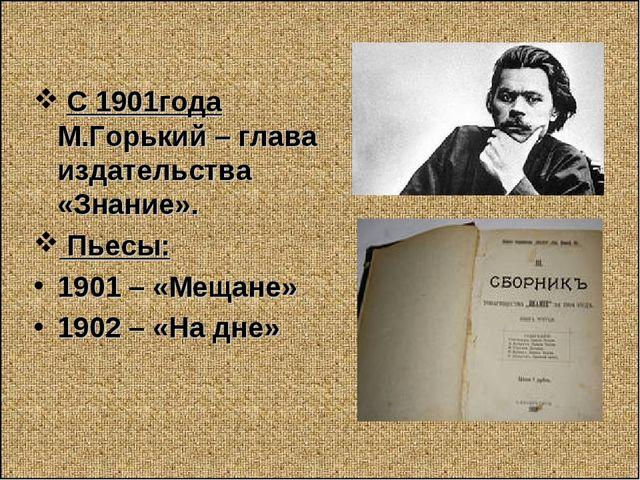С 1901года М.Горький – глава издательства «Знание». Пьесы: 1901 – «Мещане» 1...