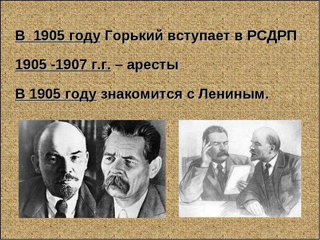 В 1905 году Горький вступает в РСДРП 1905 -1907 г.г. – аресты В 1905 году зн...