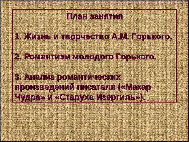 План занятия 1. Жизнь и творчество А.М. Горького. 2. Романтизм молодого Горь...