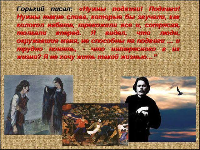 Горький писал: «Нужны подвиги! Подвиги! Нужны такие слова, которые бы звучал...
