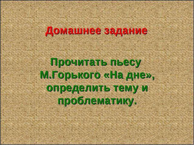 Домашнее задание Прочитать пьесу М.Горького «На дне», определить тему и проб...