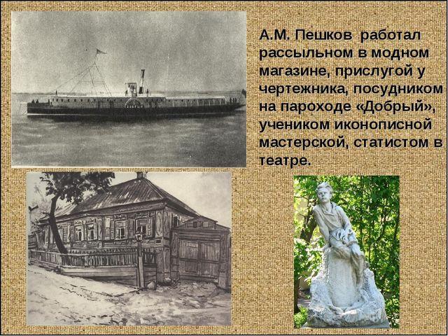 А.М. Пешков работал рассыльном в модном магазине, прислугой у чертежника, пос...