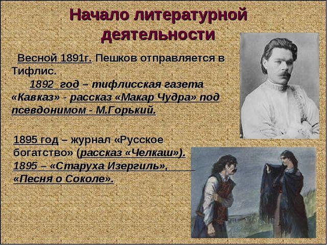 Начало литературной деятельности Весной 1891г. Пешков отправляется в Тифлис....