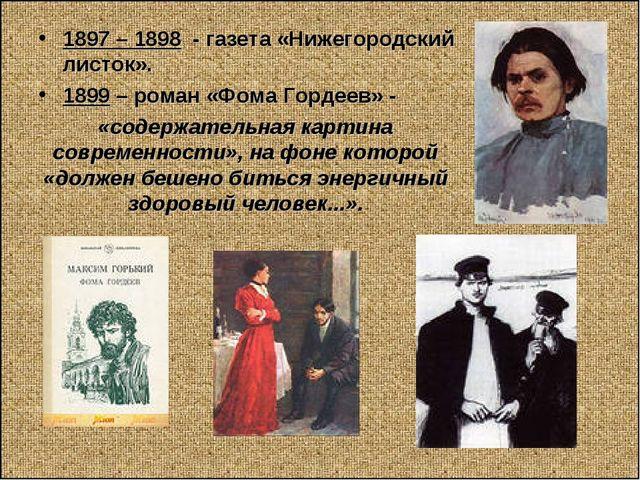 1897 – 1898 - газета «Нижегородский листок». 1899 – роман «Фома Гордеев» - «с...
