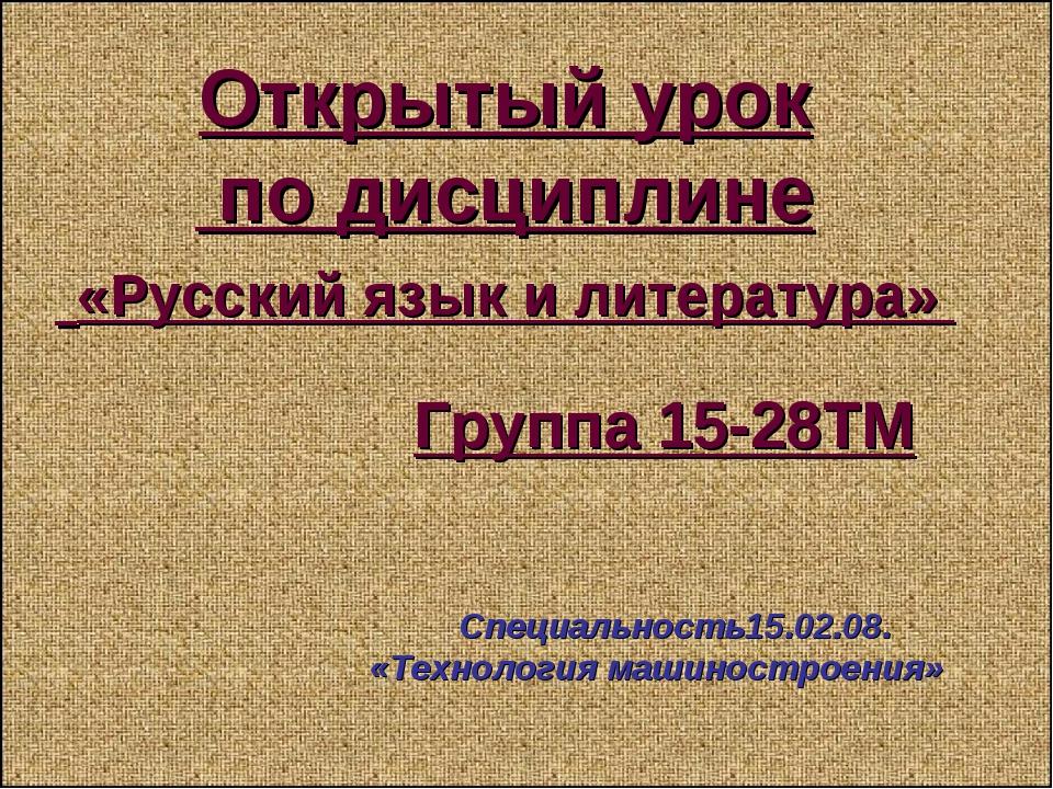Открытый урок по дисциплине «Русский язык и литература» Группа 15-28ТМ Специа...