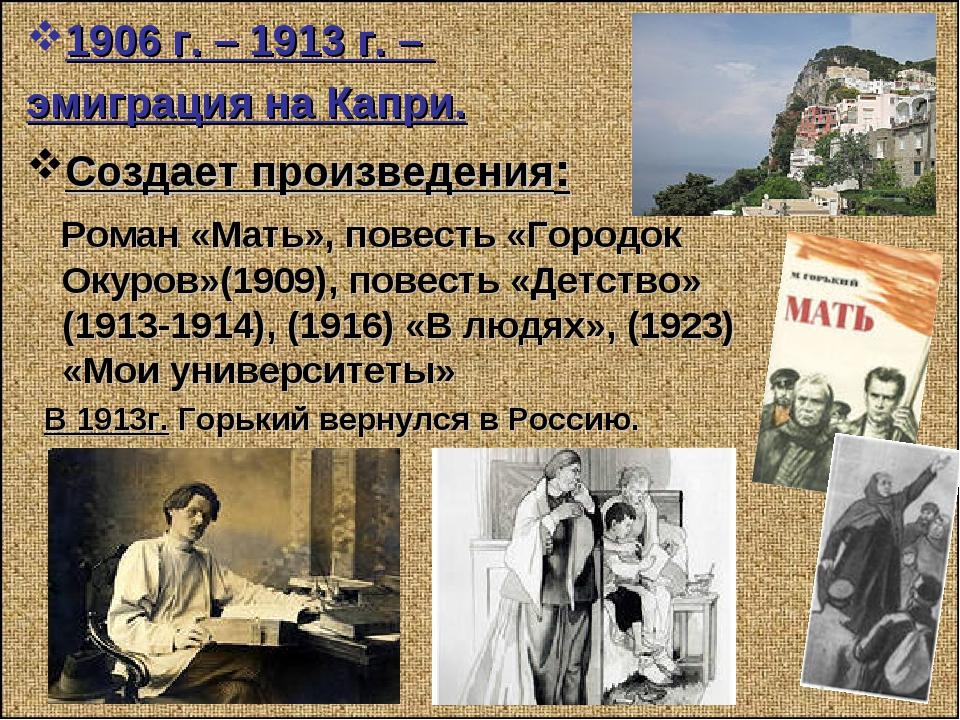 1906 г. – 1913 г. – эмиграция на Капри. Создает произведения: Роман «Мать», п...