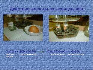Действие кислоты на скорлупу яиц CaCO3 + 2CH3COOH (CH3COO)2Ca + H2CO3 карбона