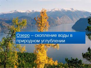 Что такое озеро? Озеро – скопление воды в природном углублении
