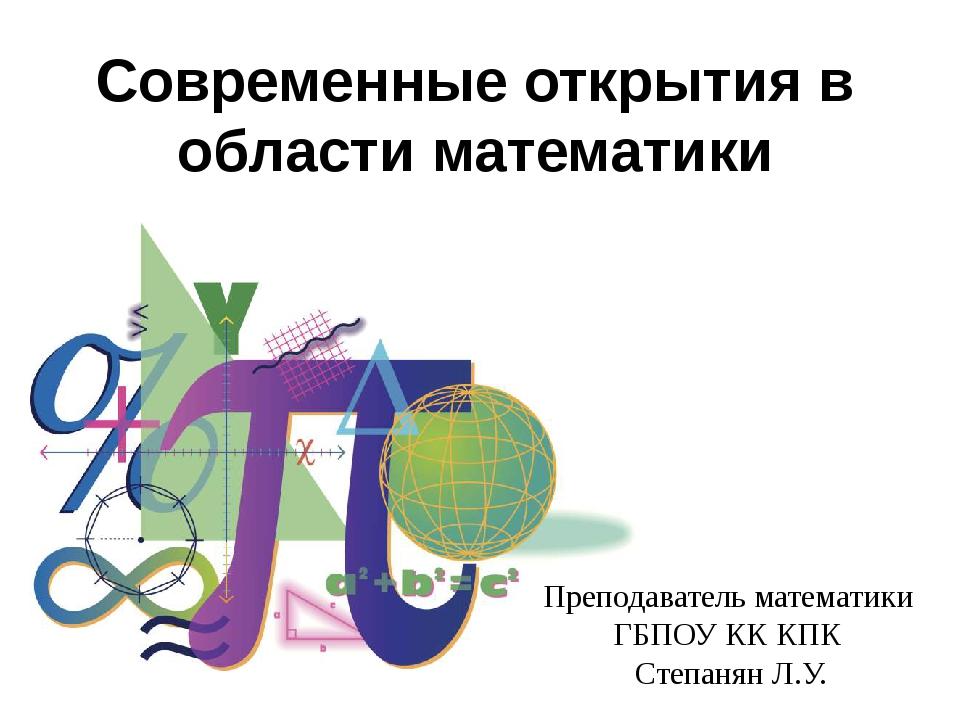 Cовременные открытия в области математики Преподаватель математики ГБПОУ КК К...