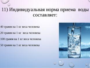 11) Индивидуальная норма приема воды составляет: 1. 40 грамм на 1 кг веса чел
