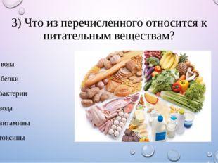 3) Что из перечисленного относится к питательным веществам? 1. вода 2. белки