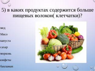 5) в каких продуктах содержится больше пищевых волокон( клетчатки)? 1. мед 2.