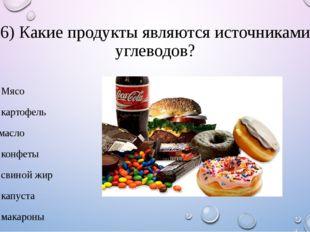 6) Какие продукты являются источниками углеводов? 1. Мясо 2. картофель 3.масл