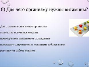 8) Для чего организму нужны витамины? 1. Для строительства клеток организма 2