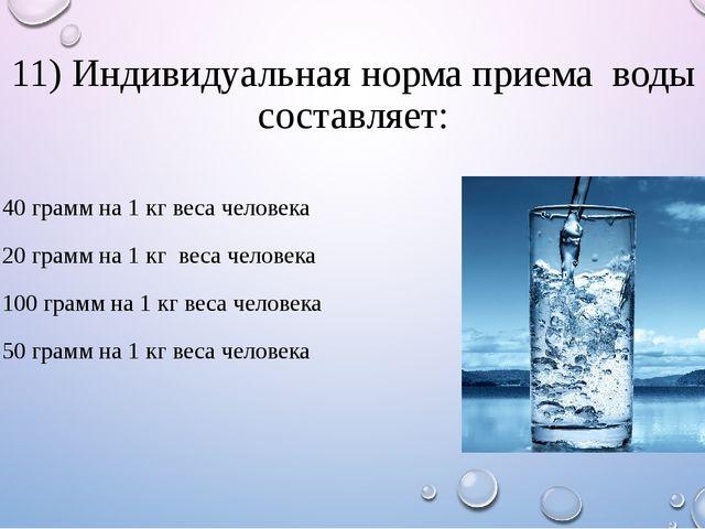 11) Индивидуальная норма приема воды составляет: 1. 40 грамм на 1 кг веса чел...