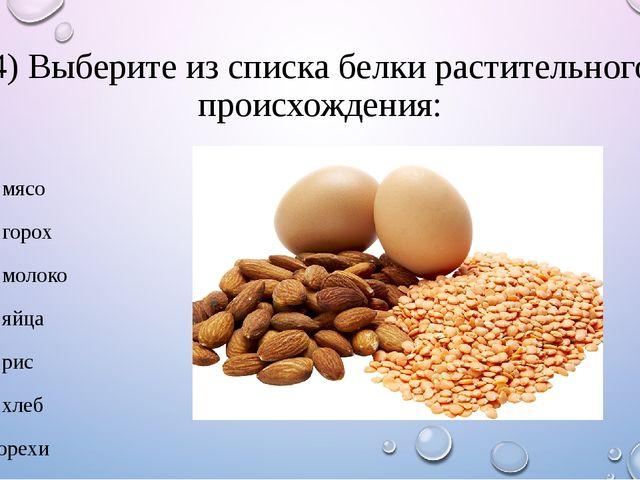4) Выберите из списка белки растительного происхождения: 1. мясо 2. горох 3....