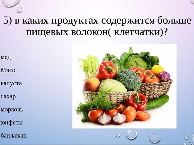 5) в каких продуктах содержится больше пищевых волокон( клетчатки)? 1. мед 2....