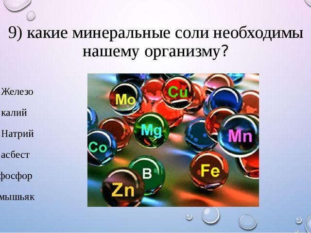 9) какие минеральные соли необходимы нашему организму? 1. Железо 2. калий 3....