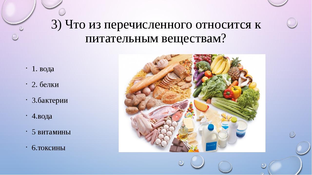 3) Что из перечисленного относится к питательным веществам? 1. вода 2. белки...